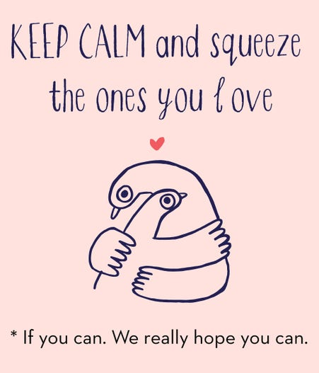 Keep calm and squeeze the ones you love